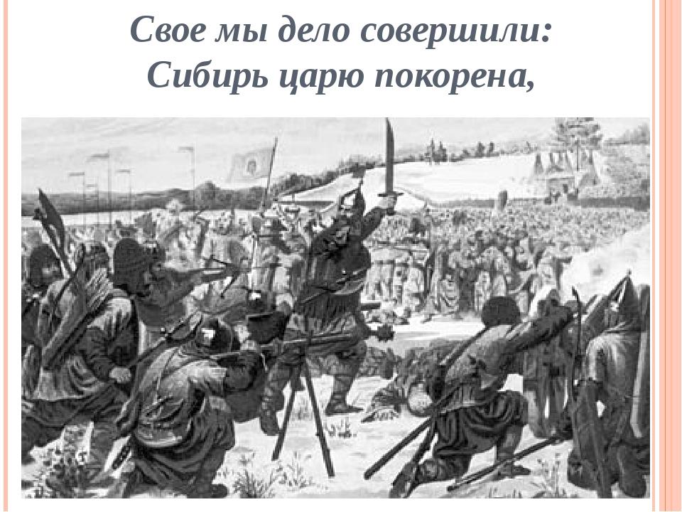 Свое мы дело совершили: Сибирь царю покорена,