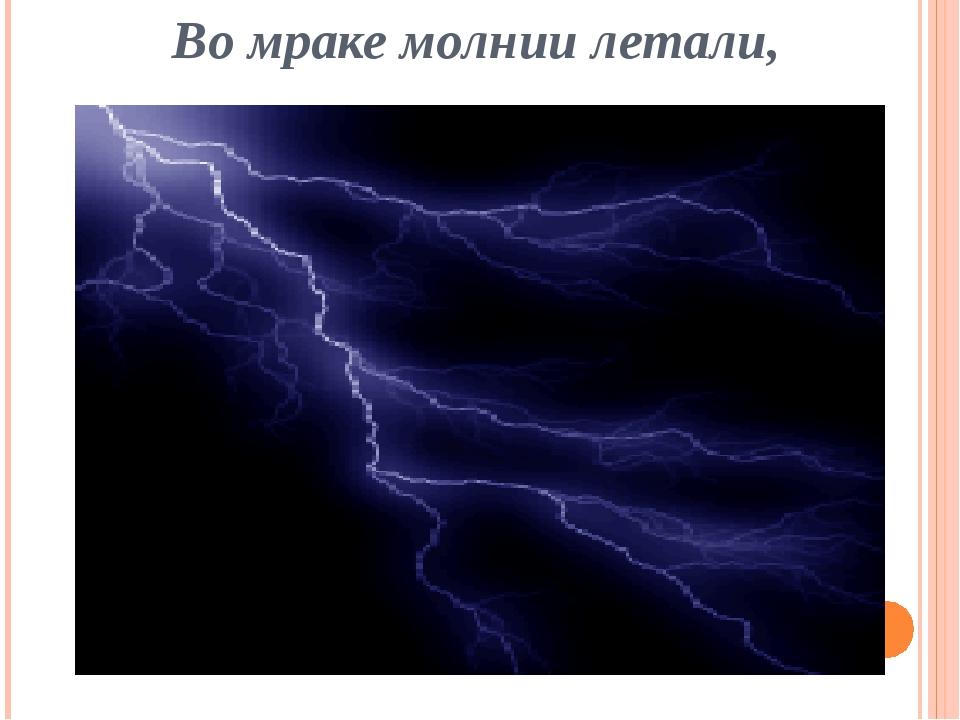 Во мраке молнии летали,