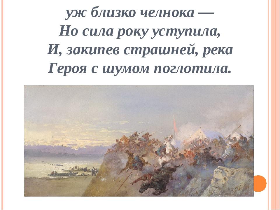 уж близко челнока — Но сила року уступила, И, закипев страшней, река Героя с...