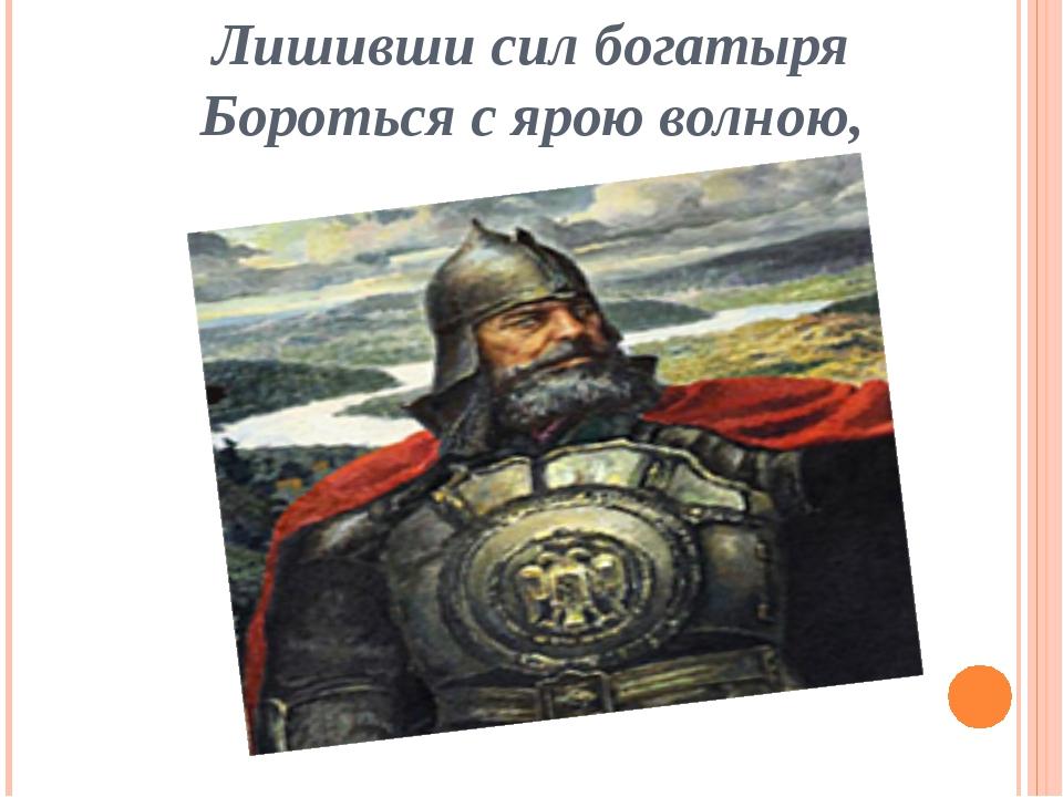 Лишивши сил богатыря Бороться с ярою волною,