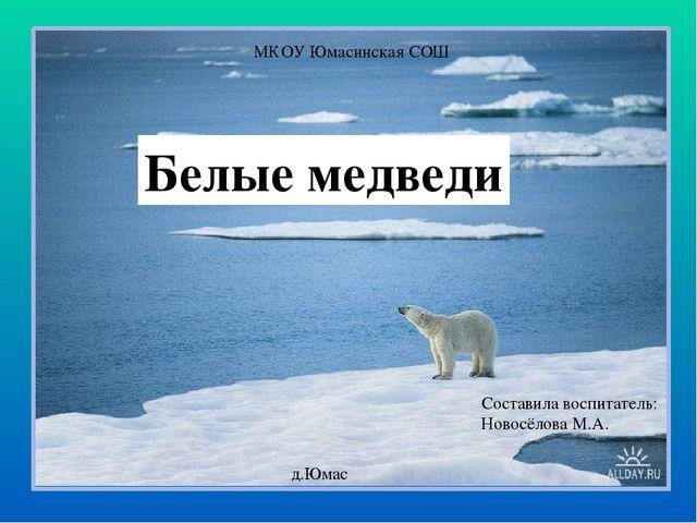 Белые медведи МКОУ Юмасинская СОШ Составила воспитатель: Новосёлова М.А. д.Юмас