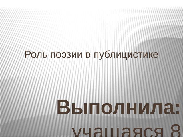 Роль поэзии в публицистике Выполнила: учащаяся 8 класса МБОУ «СЭЛ» Белоконь Д...