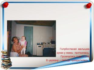 Голубоглазая малышка В руках у мамы притаилась. Промчались годы и она В царе
