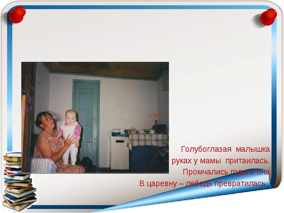 Голубоглазая малышка В руках у мамы притаилась. Промчались годы и она В царе...