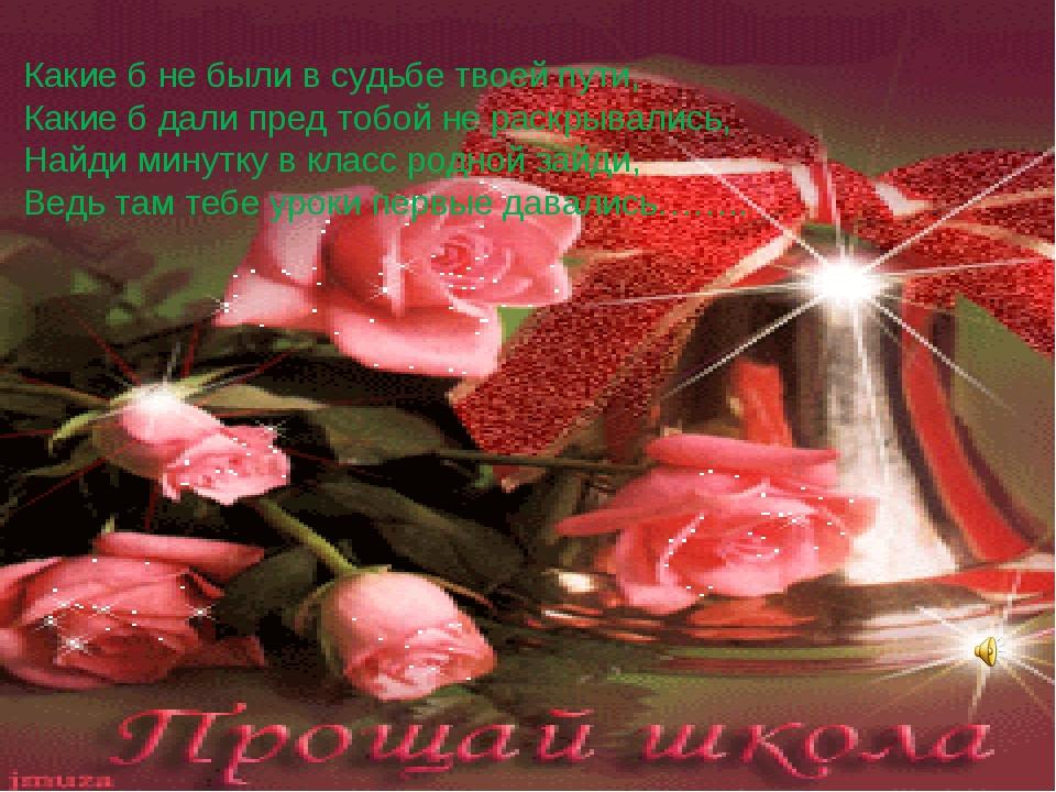 Какие б не были в судьбе твоей пути, Какие б дали пред тобой не раскрывались,...