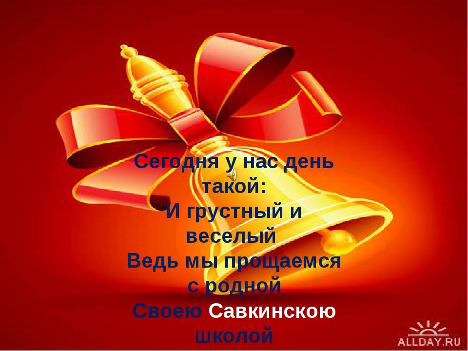 Сегодня у нас день такой: И грустный и веселый Ведь мы прощаемся с родной Сво...