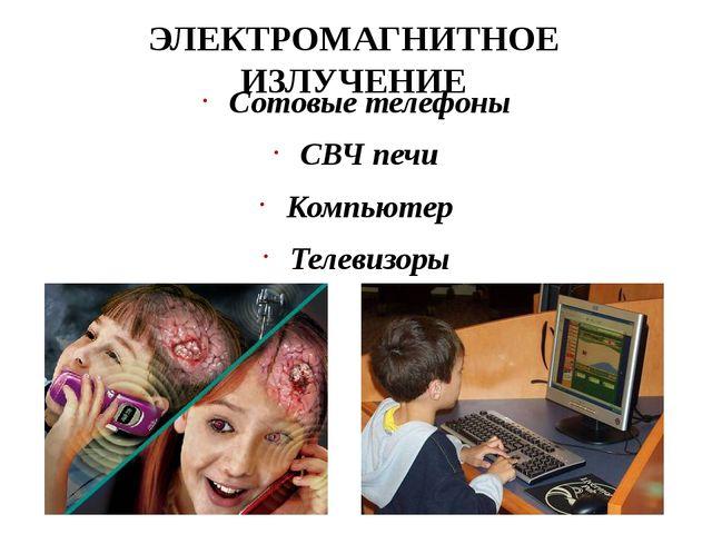 ЭЛЕКТРОМАГНИТНОЕ ИЗЛУЧЕНИЕ Сотовые телефоны СВЧ печи Компьютер Телевизоры