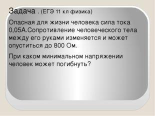 Задача . (ЕГЭ 11 кл физика) Опасная для жизни человека сила тока 0,05А.Сопрот