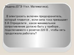Задача.(ЕГЭ 11кл. Математика). В электросеть включен предохранитель, который