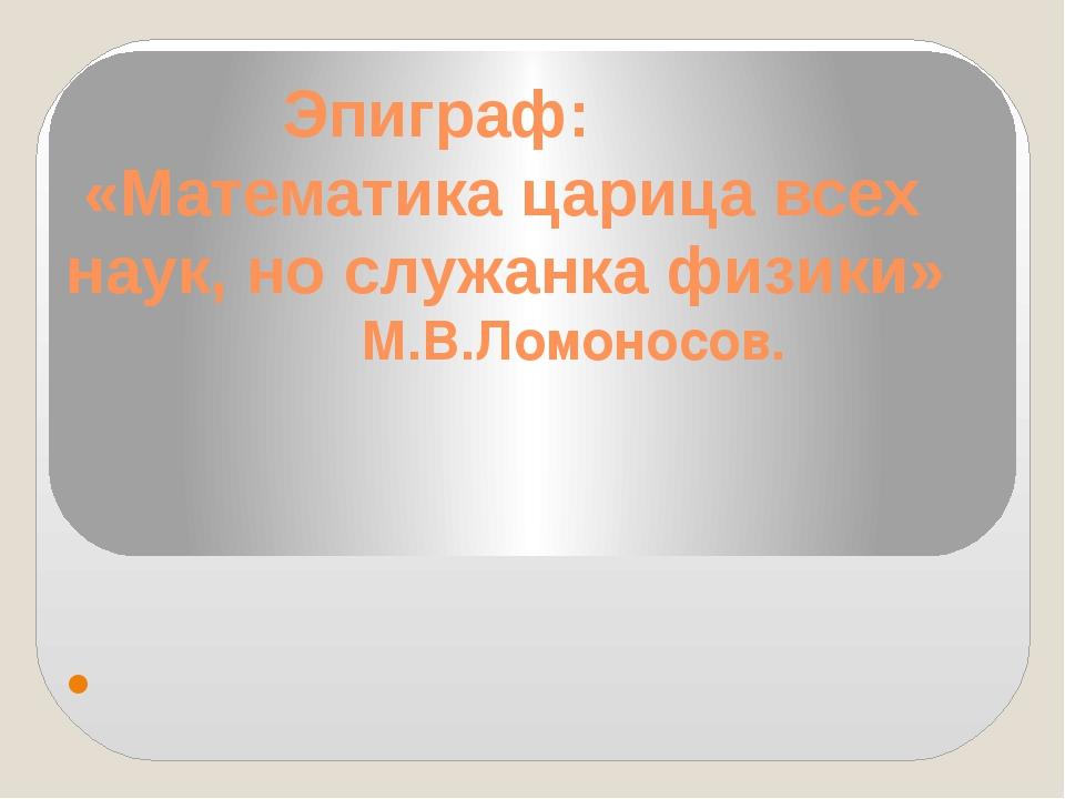Эпиграф: «Математика царица всех наук, но служанка физики» М.В.Ломоносов.