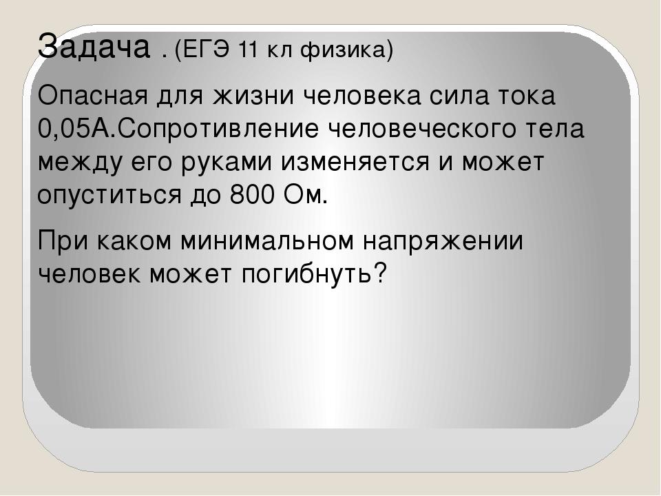 Задача . (ЕГЭ 11 кл физика) Опасная для жизни человека сила тока 0,05А.Сопрот...