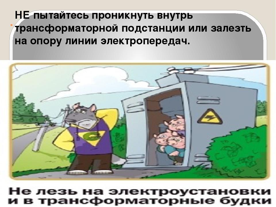. НЕ пытайтесь проникнуть внутрь трансформаторной подстанции или залезть на о...