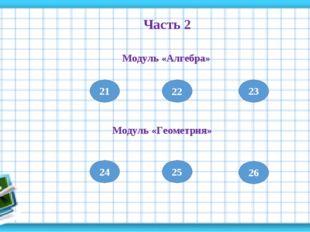21 Часть 2 Модуль «Алгебра» 22 23 Модуль «Геометрия» 24 25 26
