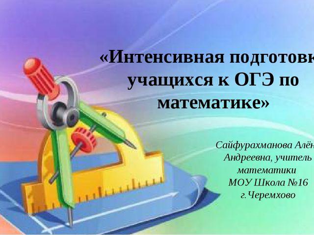 «Интенсивная подготовка учащихся к ОГЭ по математике» Сайфурахманова Алёна Ан...