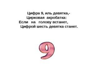 Цифра 9, иль девятка,- Цирковая акробатка: Если на голову встанет, Цифрой шес