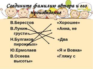 Соедините фамилию автора и его произведение В.Берестов «Хорошее» В.Лунин «Анн