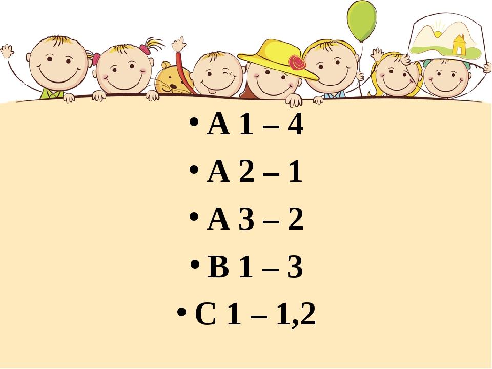 А 1 – 4 А 2 – 1 А 3 – 2 В 1 – 3 С 1 – 1,2