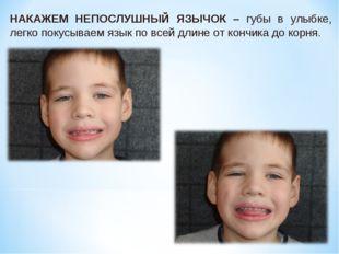 НАКАЖЕМ НЕПОСЛУШНЫЙ ЯЗЫЧОК – губы в улыбке, легко покусываем язык по всей дли