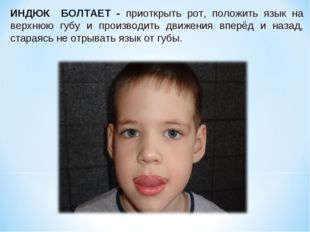 ИНДЮК БОЛТАЕТ - приоткрыть рот, положить язык на верхнюю губу и производить д