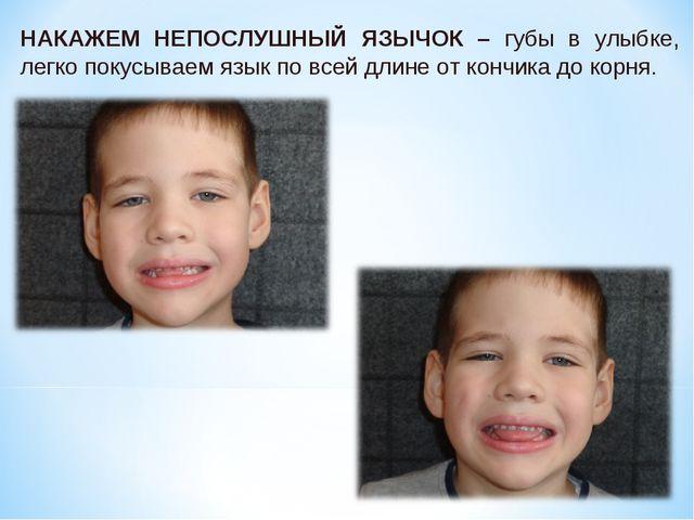 НАКАЖЕМ НЕПОСЛУШНЫЙ ЯЗЫЧОК – губы в улыбке, легко покусываем язык по всей дли...