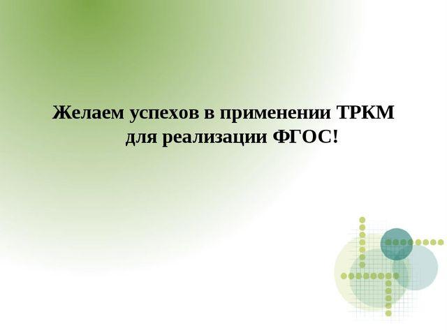 Желаем успехов в применении ТРКМ для реализации ФГОС!