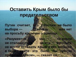 Оставить Крым было бы предательством Путин считает, что уРоссии не&nbs