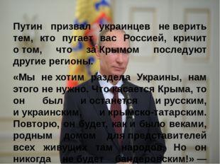 Путин призвал украинцев неверить тем, кто пугает вас Россией, кричит о&