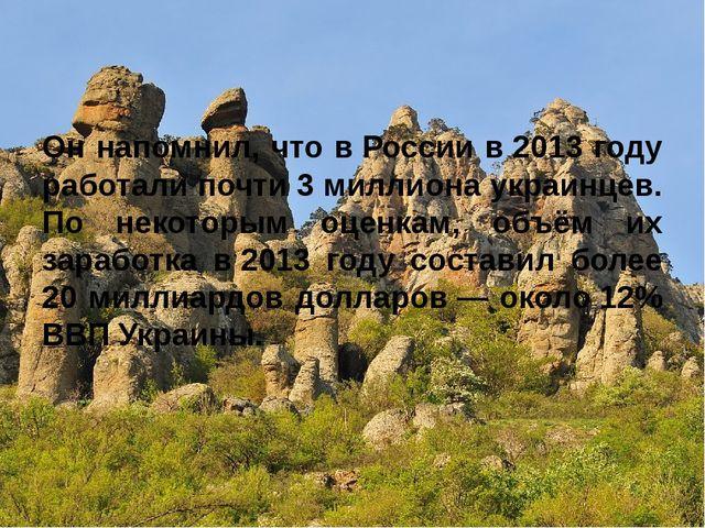 Он напомнил, что вРоссии в2013 году работали почти 3 миллиона укр...
