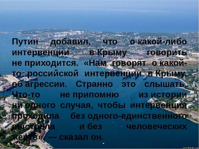 Путин добавил, что окакой-либо интервенции вКрыму говорить не&nbs...