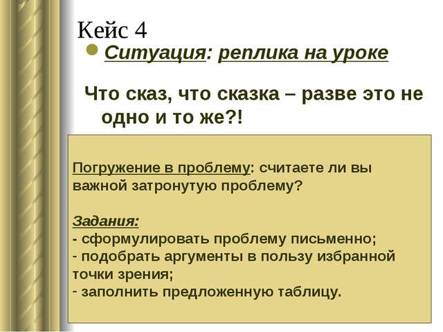 Кейс 4 Ситуация: реплика на уроке Что сказ, что сказка – разве это не одно и...