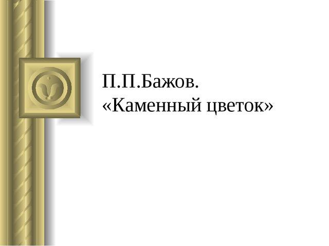 П.П.Бажов. «Каменный цветок»