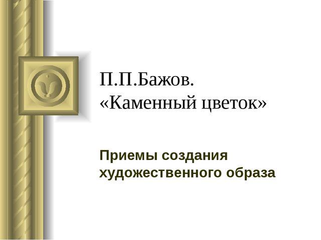 П.П.Бажов. «Каменный цветок» Приемы создания художественного образа