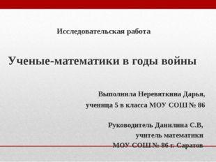 Исследовательская работа Ученые-математики в годы войны Выполнила Неревяткин