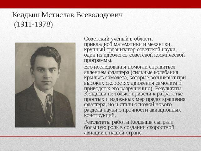 Келдыш Мстислав Всеволодович (1911-1978) Советскийучёный в области прикладно...