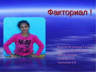 Факториал ! Выполнила ученица 5 класса «Нижнесуэтукская СОШ»: Лемова Милана.