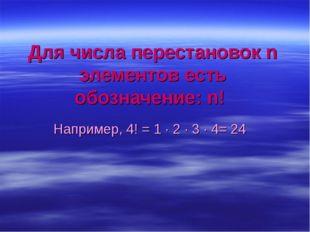 Для числа перестановок n элементов есть обозначение: n! Например, 4! = 1 · 2