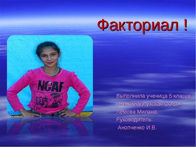 Факториал ! Выполнила ученица 5 класса «Нижнесуэтукская СОШ»: Лемова Милана....