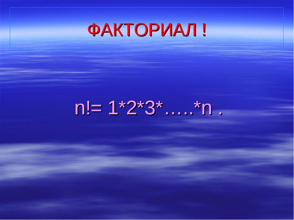 ФАКТОРИАЛ ! n!= 1*2*3*…..*n .