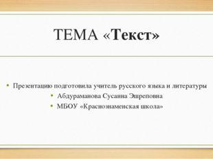 ТЕМА «Текст» Презентацию подготовила учитель русского языка и литературы Абду
