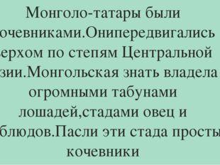 Монголо-татары были кочевниками.Онипередвигались верхом по степям Центральной