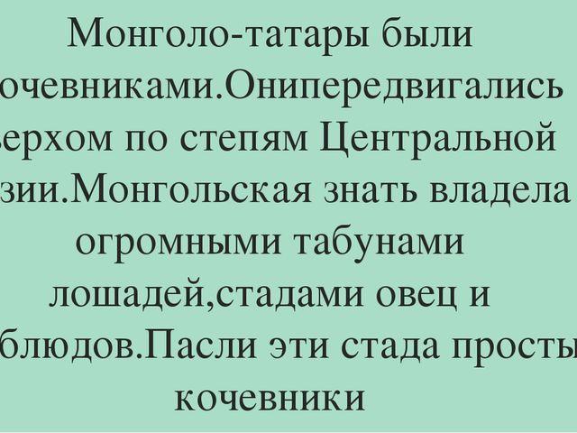 Монголо-татары были кочевниками.Онипередвигались верхом по степям Центральной...