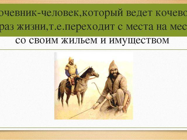 Кочевник-человек,который ведет кочевой образ жизни,т.е.переходит с места на м...