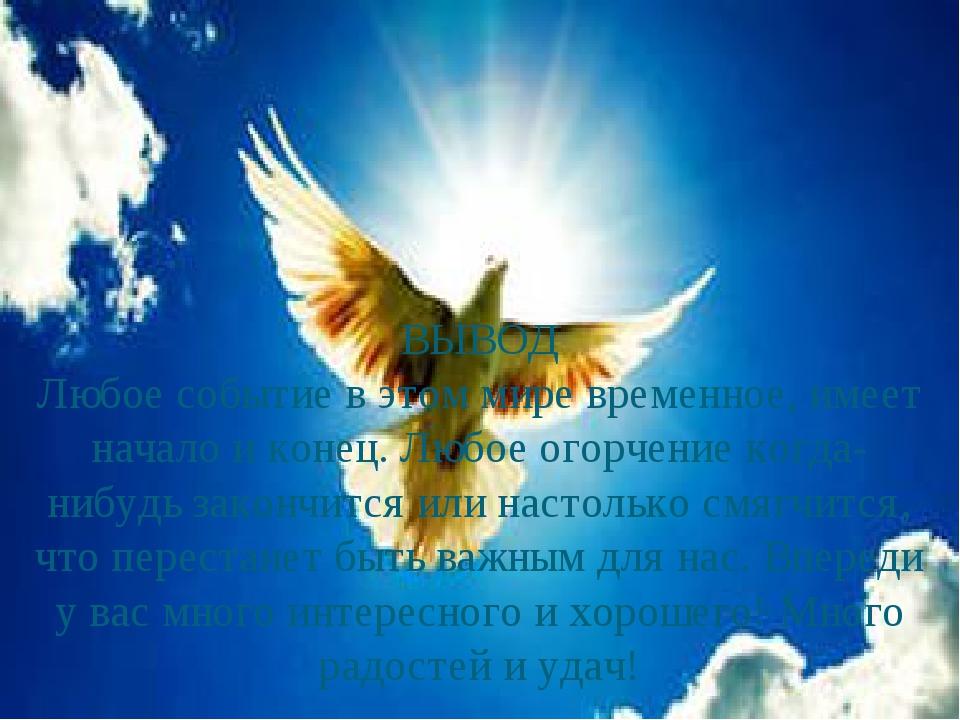 ВЫВОД Любое событие в этом мире временное, имеет начало и конец. Любое огорч...