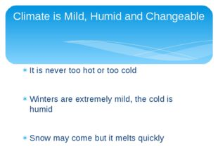 It is never too hot or too cold Winters are extremely mild, the cold is humid