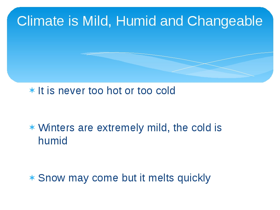 It is never too hot or too cold Winters are extremely mild, the cold is humid...