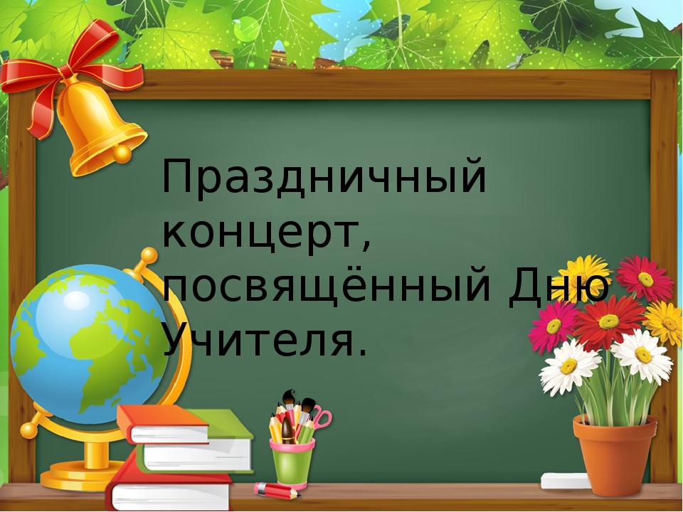 Праздничный концерт, посвящённый Дню Учителя.