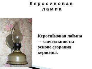 К е р о с и н о в а я л а м п а Кероси́новая ла́мпа — светильник на основе сг
