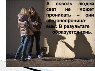 А сквозь людей свет не может проникать – они светонепроница-емы. В результате