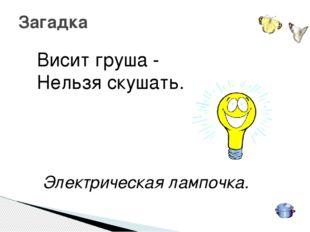 Висит груша - Нельзя скушать. Электрическая лампочка. Загадка