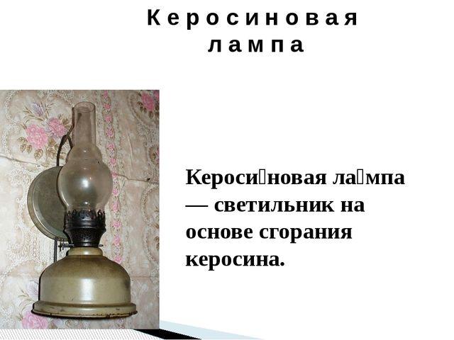 К е р о с и н о в а я л а м п а Кероси́новая ла́мпа — светильник на основе сг...